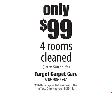 Only $99 4 rooms cleaned (up to 500 sq. ft.). With this coupon. Not valid with other offers. Offer expires 11-25-16.