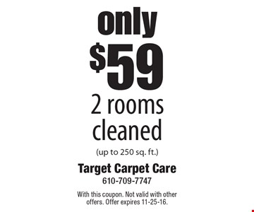 Only $59 2 rooms cleaned (up to 250 sq. ft.). With this coupon. Not valid with other offers. Offer expires 11-25-16.