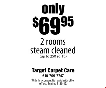 only $69.95 2 rooms steam cleaned (up to 250 sq. ft.). With this coupon. Not valid with other offers. Expires 6-30-17.