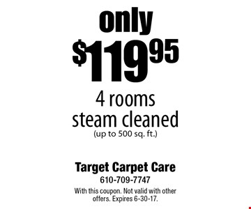 only $119.95 4 rooms steam cleaned (up to 500 sq. ft.). With this coupon. Not valid with other offers. Expires 6-30-17.