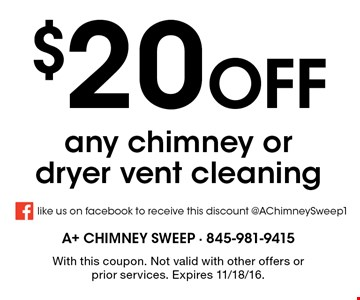 $20 Off any chimney or dryer vent cleaning. With this coupon. Not valid with other offers or prior services. Expires 11/18/16.