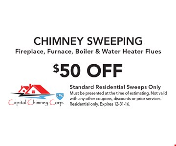 $50 OFF CHIMNEY SWEEPING. Fireplace, Furnace, Boiler & Water Heater Flues. Must be presented at the time of estimating. Not valid with any other coupons, discounts or prior services. Residential only. Expires 12-31-16.