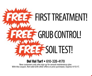 First Treatment Free plus Free Grub Control plus Free Soil Test. New customers only who sign up for annual maintenance plan. With this coupon. Not valid with other offers or prior purchases. Expires 4/15/17.
