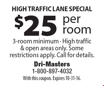 High Traffic Lane Special –  $25 per room 3-room minimum. High traffic & open areas only. Some restrictions apply. Call for details.. With this coupon. Expires 10-31-16.