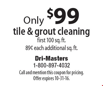 Only $99 tile & grout cleaning, first 100 sq. ft. 89¢ each additional sq. ft. Call and mention this coupon for pricing. Offer expires 10-31-16.