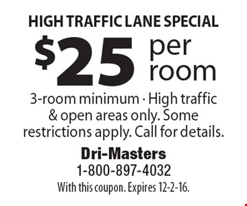 HIGH TRAFFIC LANE SPECIAL $25 per room 3-room minimum - High traffic & open areas only. Some restrictions apply. Call for details.. With this coupon. Expires 12-2-16.