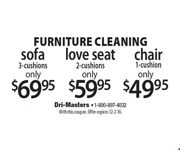 furniture cleaning: only $49.95 chair 1-cushion. only $59.95 love seat 2-cushions. only $69.95 sofa 3-cushions. With this coupon. Offer expires 12-2-16.