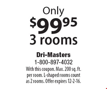 Only $99.95 3 rooms. With this coupon. Max. 200 sq. ft. per room. L-shaped rooms count as 2 rooms. Offer expires 12-2-16.