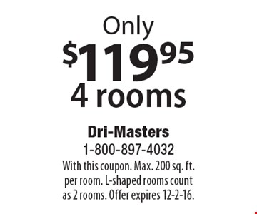 Only $119.95 4 rooms. With this coupon. Max. 200 sq. ft. per room. L-shaped rooms count as 2 rooms. Offer expires 12-2-16.