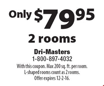 Only $79.95 2 rooms. With this coupon. Max 200 sq. ft. per room.L-shaped rooms count as 2 rooms.Offer expires 12-2-16.