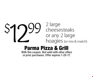 $12.99 2 large cheesesteaks or any 2 large hoagies (or mix & match). With this coupon. Not valid with other offers or prior purchases. Offer expires 1-20-17.