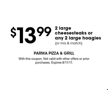$13.99 2 large cheesesteaks or any 2 large hoagies (or mix & match). With this coupon. Not valid with other offers or prior purchases. Expires 8/11/17.