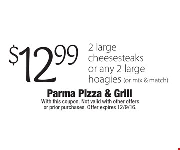 $12.99 2 large cheesesteaks or any 2 large hoagies (or mix & match). With this coupon. Not valid with other offers or prior purchases. Offer expires 12/9/16.