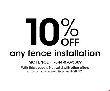 10% OFF any fence installation. With this coupon. Not valid with other offers or prior purchases. Expires 4/28/17.