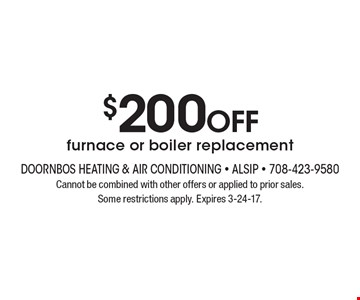 $200 OFF furnace or boiler replacement. Cannot be combined with other offers or applied to prior sales. Some restrictions apply. Expires 3-24-17.