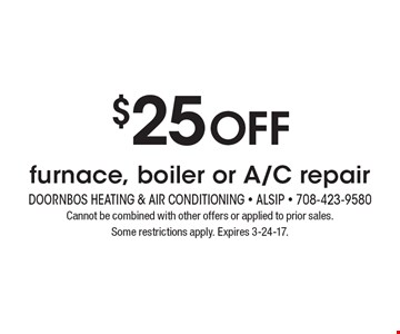 $25 off furnace, boiler or A/C repair. Cannot be combined with other offers or applied to prior sales. Some restrictions apply. Expires 3-24-17.