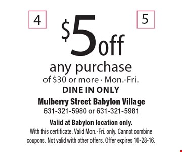 $5off any purchase of $30 or more. Mon.-Fri.Dine in only. Valid at Babylon location only. With this certificate. Valid Mon.-Fri. only. Cannot combine coupons. Not valid with other offers. Offer expires 10-28-16.
