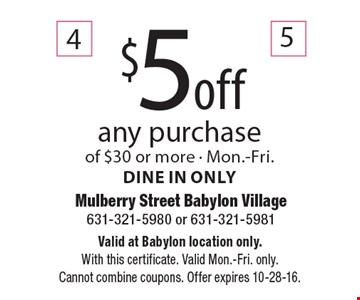 $5 off any purchase of $30 or more. Mon.-Fri. Dine in only. Valid at Babylon location only. With this certificate. Valid Mon.-Fri. only. Cannot combine coupons. Offer expires 10-28-16.