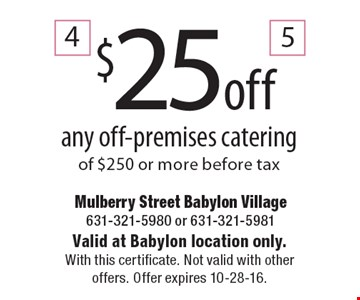 $25 off any off-premises catering of $250 or more. Before tax. Valid at Babylon location only. With this certificate. Not valid with other offers. Offer expires 10-28-16.