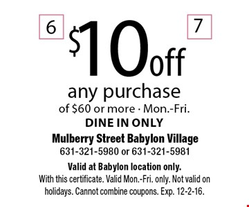$10 off any purchase of $60 or more - Mon.-Fri.dine in only. Valid at Babylon location only. With this certificate. Valid Mon.-Fri. only. Not valid on holidays. Cannot combine coupons. Exp. 12-2-16.