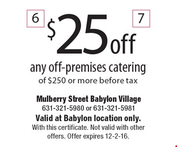 $25 off any off-premises catering of $250 or more before tax. Valid at Babylon location only. With this certificate. Not valid with other offers. Offer expires 12-2-16.