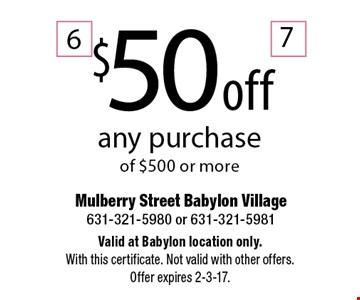 $50 off any purchase of $500 or more. Valid at Babylon location only. With this certificate. Not valid with other offers. Offer expires 2-3-17.