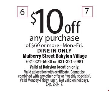 $10 off any purchase of $60 or more - Mon.-Fri. Dine in only. Valid at Babylon location only. Valid at location with certificate. Cannot be combined with any other offer or