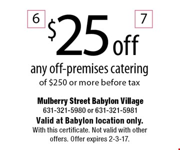 $25 off any off-premises catering of $250 or more before tax. Valid at Babylon location only. With this certificate. Not valid with other offers. Offer expires 2-3-17.