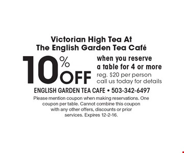 Victorian High Tea At The English Garden Tea Cafe 10% Off when you reserve a table for 4 or morereg. $20 per personcall us today for details. Please mention coupon when making reservations. One coupon per table. Cannot combine this coupon with any other offers, discounts or prior services. Expires 12-2-16.