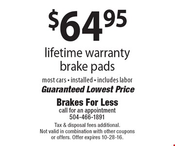 $64.95 lifetime warranty brake pads, most cars, installed. Includes labor. Guaranteed Lowest Price. Tax & disposal fees additional. Not valid in combination with other coupons or offers. Offer expires 10-28-16.