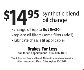 $14.95 synthetic blend oil change - change oil (up to 5qt 5w30)- replace oil filters (some filters add'l)- lubricate chassis (if applicable). Tax & disposal fees additional. Not valid in combination with other coupons or offers.Offer expires 10-28-16.