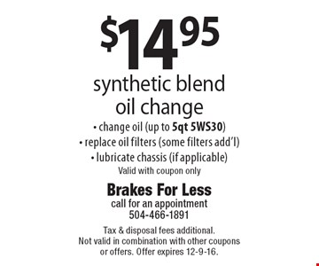 $14.95 synthetic blend oil change. Change oil (up to 5qt 5WS30), replace oil filters (some filters add'l), lubricate chassis (if applicable). Valid with coupon only. Tax & disposal fees additional. Not valid in combination with other coupons or offers. Offer expires 12-9-16.