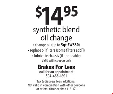 $14.95 synthetic blend oil change. Change oil (up to 5qt 5WS30). Replace oil filters (some filters add'l). Lubricate chassis (if applicable). Valid with coupon only. Tax & disposal fees additional. Not valid in combination with other coupons or offers. Offer expires 1-6-17.