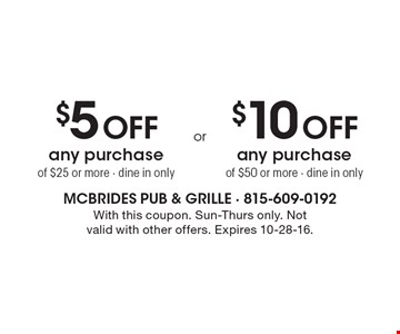 $5 off any purchase of $25 or more, dine in only or $10 off any purchase of $50 or more, dine in only. With this coupon. Sun-Thurs only. Not valid with other offers. Expires 10-28-16.