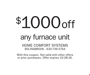 $1000 off any furnace unit. With this coupon. Not valid with other offers or prior purchases. Offer expires 10-28-16.