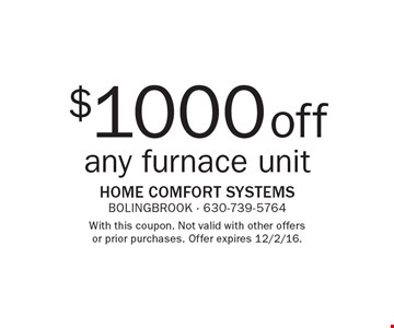 $1000 off any furnace unit. With this coupon. Not valid with other offers or prior purchases. Offer expires 12/2/16.