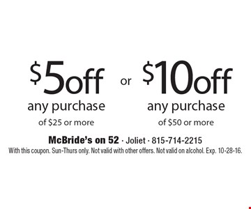 $5 off any purchase of $25 or more. $10 off any purchase of $50 or more. With this coupon. Sun-Thurs only. Not valid with other offers. Not valid on alcohol. Exp. 10-28-16.
