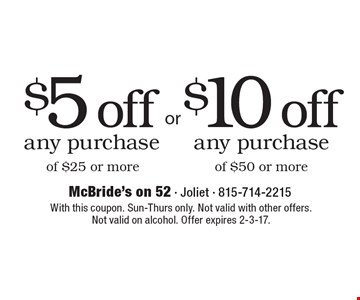 $5 off any purchase of $25 or more OR $10 off any purchase of $50 or more. With this coupon. Sun-Thurs only. Not valid with other offers. Not valid on alcohol. Offer expires 2-3-17.