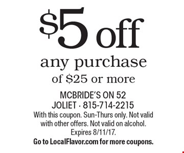$5 off any purchase of $25 or more. With this coupon. Sun-Thurs only. Not valid with other offers. Not valid on alcohol. Expires 8/11/17. Go to LocalFlavor.com for more coupons.