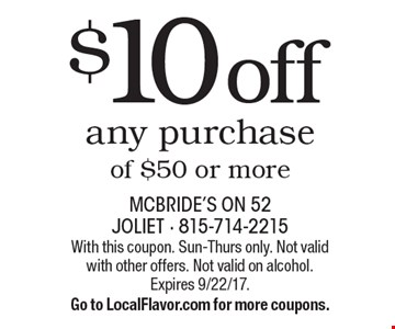 $10 off any purchase of $50 or more. With this coupon. Sun-Thurs only. Not valid with other offers. Not valid on alcohol. Expires 9/22/17. Go to LocalFlavor.com for more coupons.