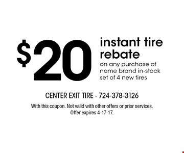 $20 instant tire rebate on any purchase of name brand in-stock set of 4 new tires. With this coupon. Not valid with other offers or prior services. Offer expires 4-17-17.