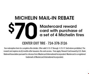 Michelin Mail-In Rebate $70 Mastercard reward card with purchase of a set of 4 Michelin tires. See redemption form for complete offer details. Offer valid 3-15-17 through4-15-17. Void where prohibited. The reward card expires six (6) months after issuance. No cash access. Fees apply. Reward Card issued by U.S. Bank National Association pursuant to a license from Mastercard International Incorporated. Mastercard is a registered trademark of Mastercard International Incorporated.