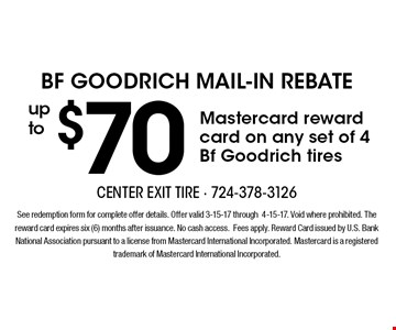 BF Goodrich Mail-In Rebate up to $70 Mastercard reward card on any set of 4 Bf Goodrich tires. See redemption form for complete offer details. Offer valid 3-15-17 through4-15-17. Void where prohibited. The reward card expires six (6) months after issuance. No cash access.Fees apply. Reward Card issued by U.S. Bank National Association pursuant to a license from Mastercard International Incorporated. Mastercard is a registered trademark of Mastercard International Incorporated.