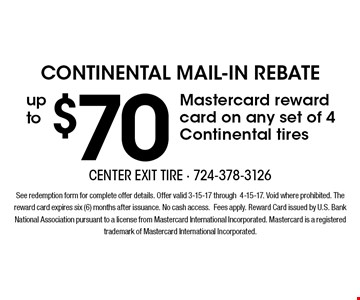 continental Mail-In Rebate up to $70 Mastercard reward card on any set of 4 Continental tires. See redemption form for complete offer details. Offer valid 3-15-17 through4-15-17. Void where prohibited. The reward card expires six (6) months after issuance. No cash access.Fees apply. Reward Card issued by U.S. Bank National Association pursuant to a license from Mastercard International Incorporated. Mastercard is a registered trademark of Mastercard International Incorporated.