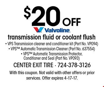 $20 off - VPS Transmission cleaner and conditioner kit (Part No. VP094) - VPS Automatic Transmission Cleaner (Part No. 637554) - VPS Automatic Transmission Protector, Conditioner and Seal (Part No. VP093). With this coupon. Not valid with other offers or prior services. Offer expires 4-17-17.