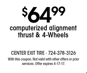 $64.99 computerized alignment thrust & 4-Wheels. With this coupon. Not valid with other offers or prior services. Offer expires 4-17-17.