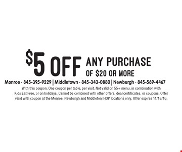 $5 off any purchase of $20 or more. With this coupon. One coupon per table, per visit. Not valid on 55+ menu, in combination with Kids Eat Free, or on holidays. Cannot be combined with other offers, deal certificates, or coupons. Offer valid with coupon at the Monroe, Newburgh and Middleton IHOP locations only. Offer expires 11/18/16.