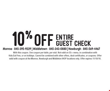 10% off entire guest check. With this coupon. One coupon per table, per visit. Not valid on 55+ menu, in combination with Kids Eat Free, or on holidays. Cannot be combined with other offers, deal certificates, or coupons. Offer valid with coupon at the Monroe, Newburgh and Middleton IHOP locations only. Offer expires 11/18/16.