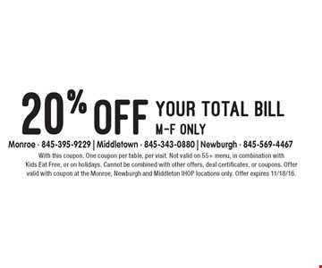 20% off your total bill. M-F only. With this coupon. One coupon per table, per visit. Not valid on 55+ menu, in combination with Kids Eat Free, or on holidays. Cannot be combined with other offers, deal certificates, or coupons. Offer valid with coupon at the Monroe, Newburgh and Middleton IHOP locations only. Offer expires 11/18/16.