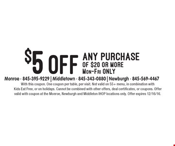 $5 off any purchase of $20 or more Mon-Fri only. With this coupon. One coupon per table, per visit. Not valid on 55+ menu, in combination with Kids Eat Free, or on holidays. Cannot be combined with other offers, deal certificates, or coupons. Offer valid with coupon at the Monroe, Newburgh and Middleton IHOP locations only. Offer expires 12/16/16.